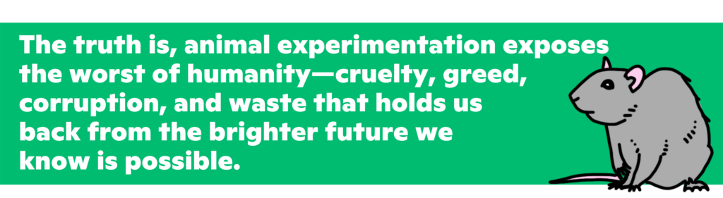 The truth is, animal experimentation exposes the worst of humanity—cruelty, greed, corruption, and waste that holds us back from the brighter future we know is possible.
