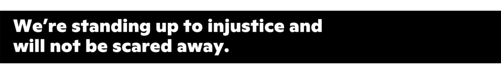 We're standing up to injustice and will not be scared away.